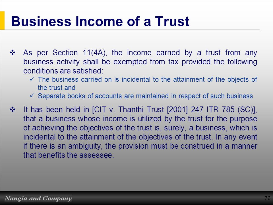 76 Business Income of a Trust As per Section 11(4A), the income earned by a trust from any business activity shall be exempted from tax provided the f