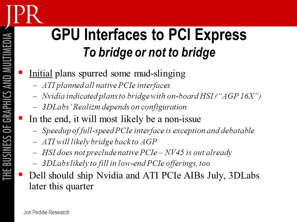 Jon Peddie Research GPU Interfaces to PCI Express To bridge or not to bridge Initial plans spurred some mud-slinging –ATI planned all native PCIe interfaces –Nvidia indicated plans to bridge with on-board HSI (AGP 16X) –3DLabs Realizm depends on configuration In the end, it will most likely be a non-issue –Speedup of full-speed PCIe interface is exception and debatable –ATI will likely bridge back to AGP –HSI does not preclude native PCIe – NV45 is out already –3DLabs likely to fill in low-end PCIe offerings, too Dell should ship Nvidia and ATI PCIe AIBs July, 3DLabs later this quarter