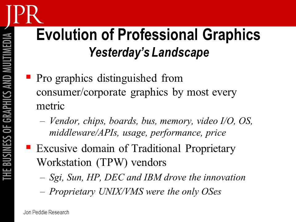 Jon Peddie Research Evolution of Professional Graphics Yesterdays Landscape Pro graphics distinguished from consumer/corporate graphics by most every metric –Vendor, chips, boards, bus, memory, video I/O, OS, middleware/APIs, usage, performance, price Excusive domain of Traditional Proprietary Workstation (TPW) vendors –Sgi, Sun, HP, DEC and IBM drove the innovation –Proprietary UNIX/VMS were the only OSes