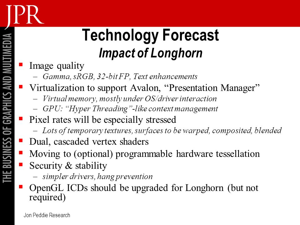 Jon Peddie Research Technology Forecast Impact of Longhorn Image quality –Gamma, sRGB, 32-bit FP, Text enhancements Virtualization to support Avalon, Presentation Manager –Virtual memory, mostly under OS/driver interaction –GPU: Hyper Threading-like context management Pixel rates will be especially stressed –Lots of temporary textures, surfaces to be warped, composited, blended Dual, cascaded vertex shaders Moving to (optional) programmable hardware tessellation Security & stability –simpler drivers, hang prevention OpenGL ICDs should be upgraded for Longhorn (but not required)