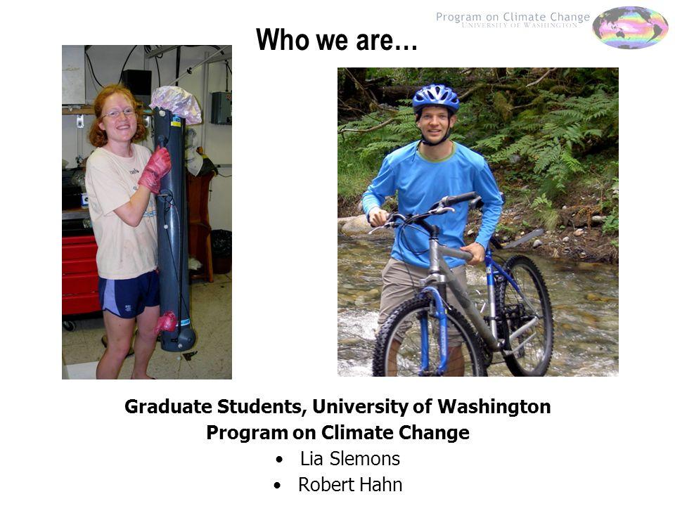 Who we are… Graduate Students, University of Washington Program on Climate Change Lia Slemons Robert Hahn