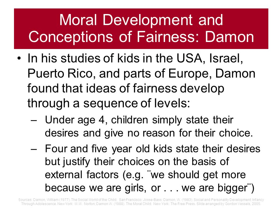 Moral Development and Conceptions of Fairness: Damon Studied 4 through 12 year old childrens ideas about fairness (positive justice), and how they tho
