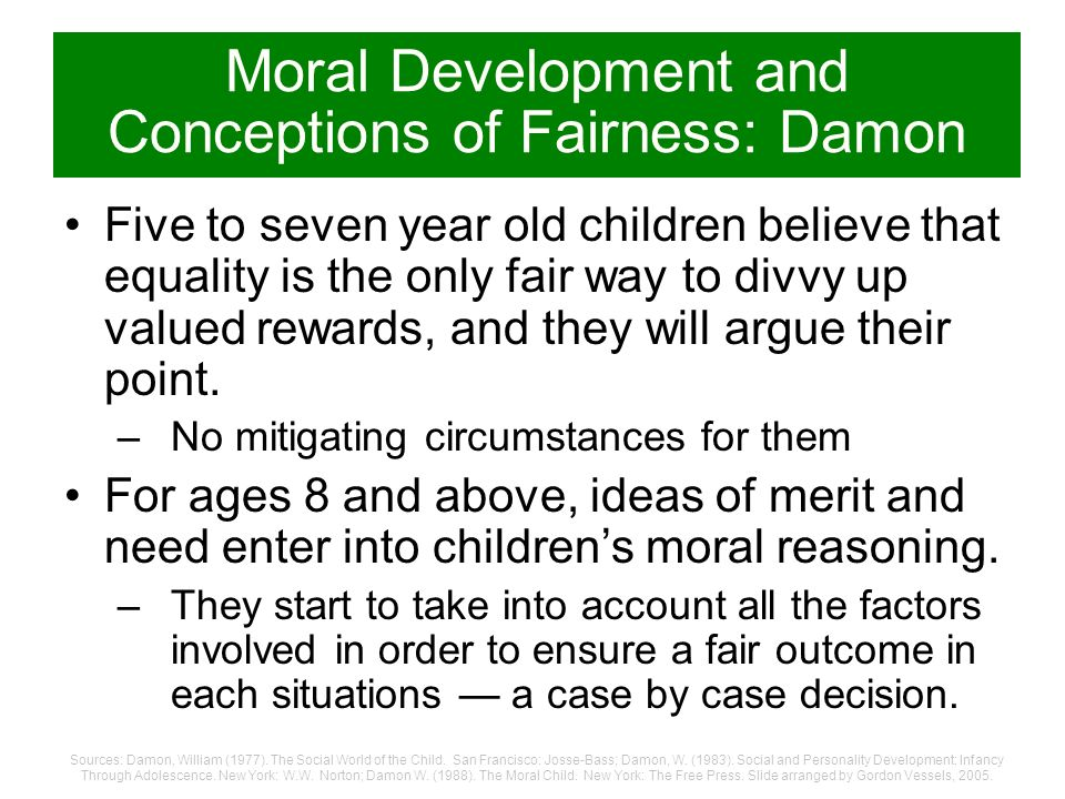 Moral Development and Conceptions of Fairness: Damon In his studies of kids in the USA, Israel, Puerto Rico, and parts of Europe, Damon found that ide