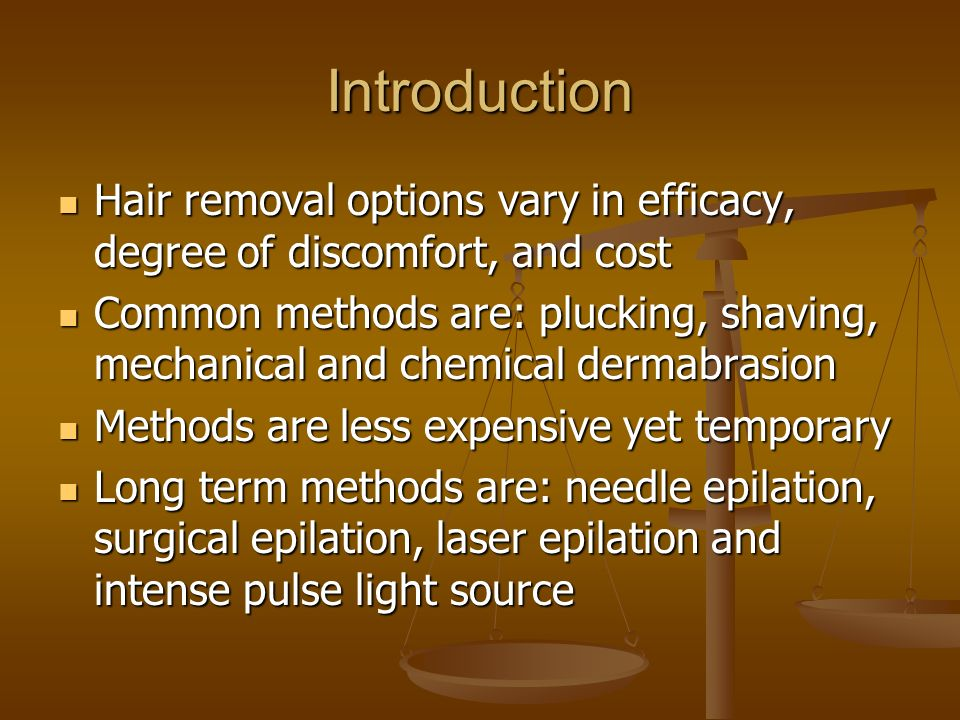 Introduction Hair removal options vary in efficacy, degree of discomfort, and cost Hair removal options vary in efficacy, degree of discomfort, and co