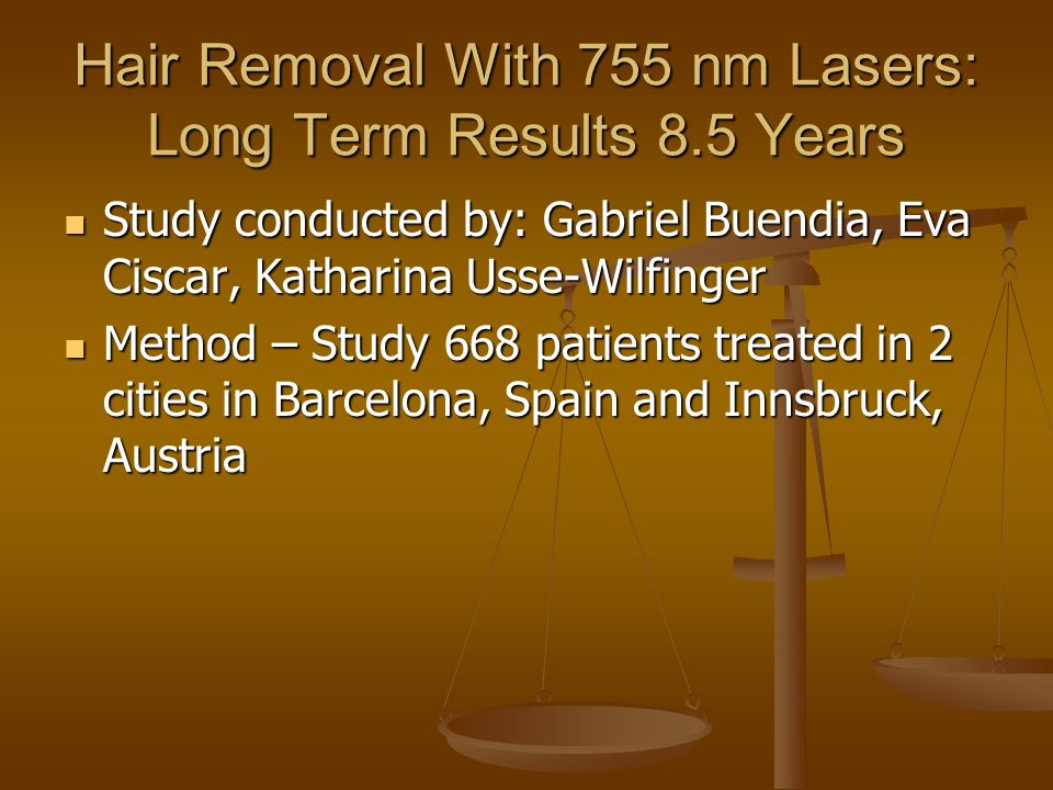 Hair Removal With 755 nm Lasers: Long Term Results 8.5 Years Study conducted by: Gabriel Buendia, Eva Ciscar, Katharina Usse-Wilfinger Study conducted