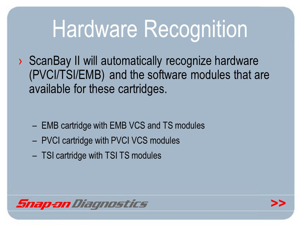 >> Hardware Recognition ScanBay II will automatically recognize hardware (PVCI/TSI/EMB) and the software modules that are available for these cartridg