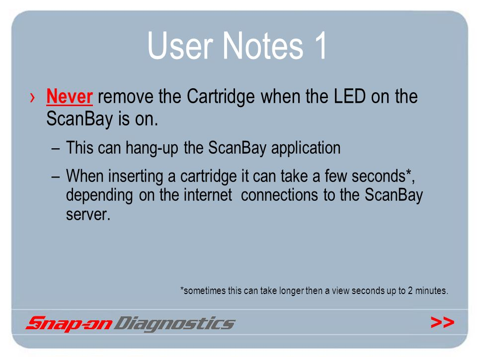 >> User Notes 1 Never remove the Cartridge when the LED on the ScanBay is on. –This can hang-up the ScanBay application –When inserting a cartridge it