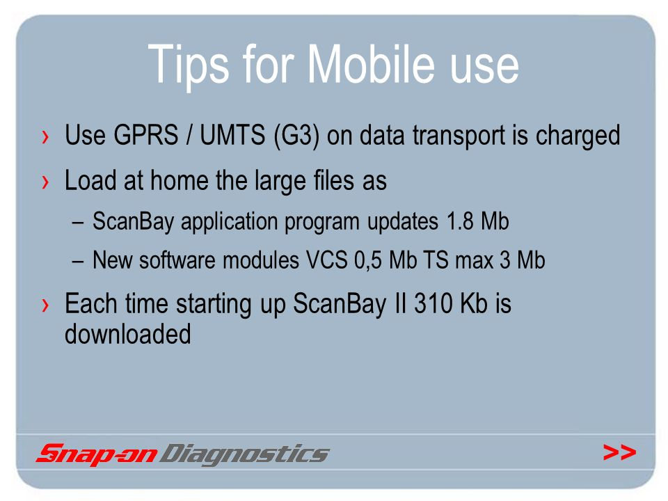 >> Tips for Mobile use Use GPRS / UMTS (G3) on data transport is charged Load at home the large files as –ScanBay application program updates 1.8 Mb –
