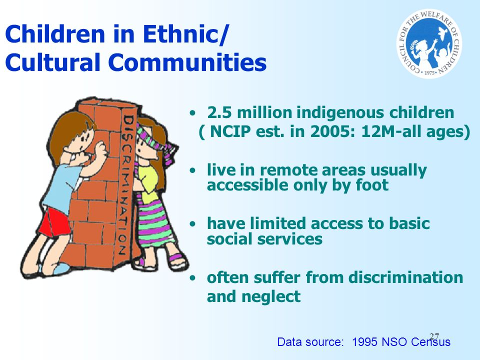 27 2.5 million indigenous children ( NCIP est. in 2005: 12M-all ages) live in remote areas usually accessible only by foot have limited access to basi