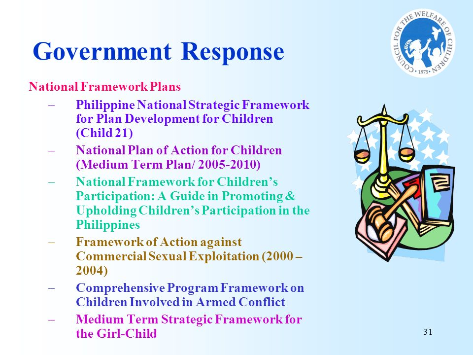 31 National Framework Plans –Philippine National Strategic Framework for Plan Development for Children (Child 21) –National Plan of Action for Childre