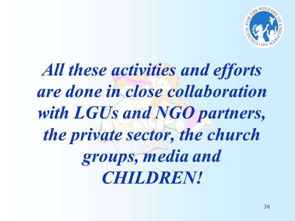 36 All these activities and efforts are done in close collaboration with LGUs and NGO partners, the private sector, the church groups, media and CHILD