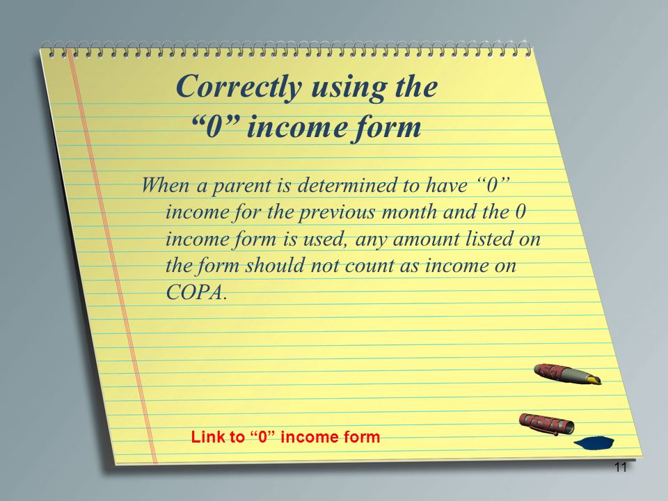 Correctly using the 0 income form When a parent is determined to have 0 income for the previous month and the 0 income form is used, any amount listed