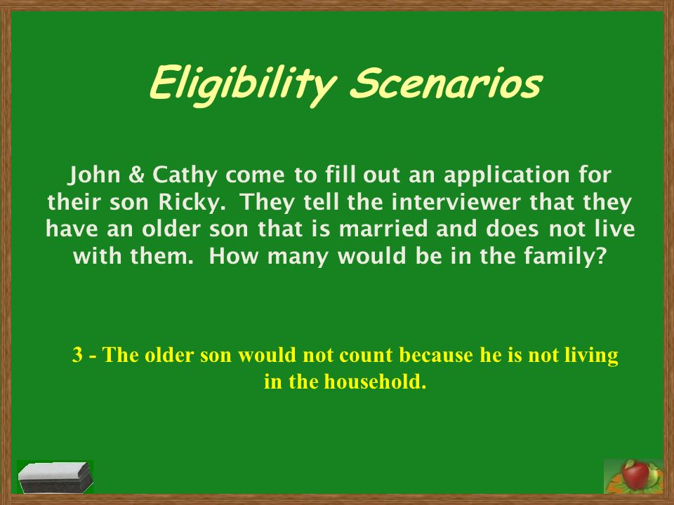Eligibility Scenarios John & Cathy come to fill out an application for their son Ricky. They tell the interviewer that they have an older son that is