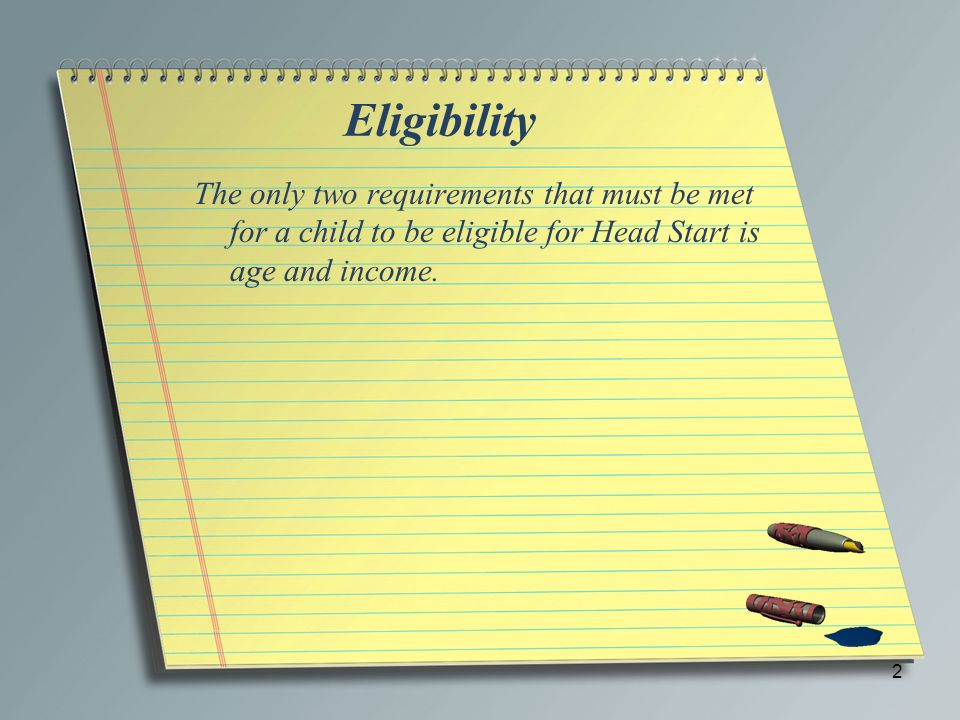 Eligibility The only two requirements that must be met for a child to be eligible for Head Start is age and income. 2