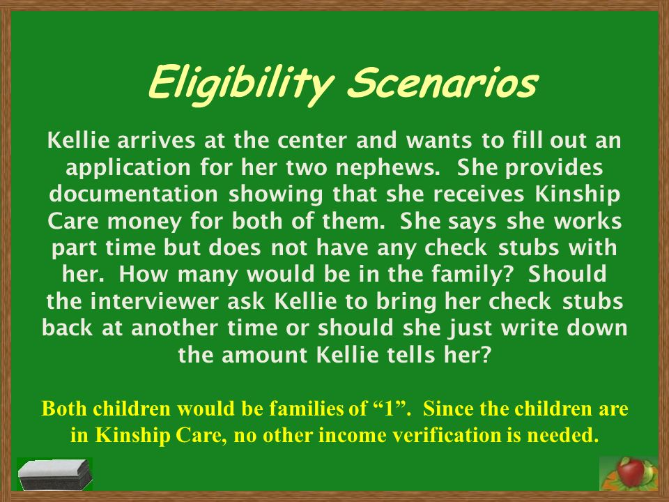 Eligibility Scenarios Kellie arrives at the center and wants to fill out an application for her two nephews. She provides documentation showing that s