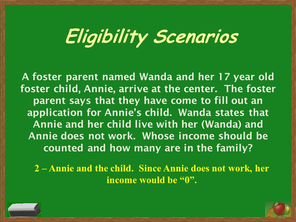 Eligibility Scenarios A foster parent named Wanda and her 17 year old foster child, Annie, arrive at the center. The foster parent says that they have
