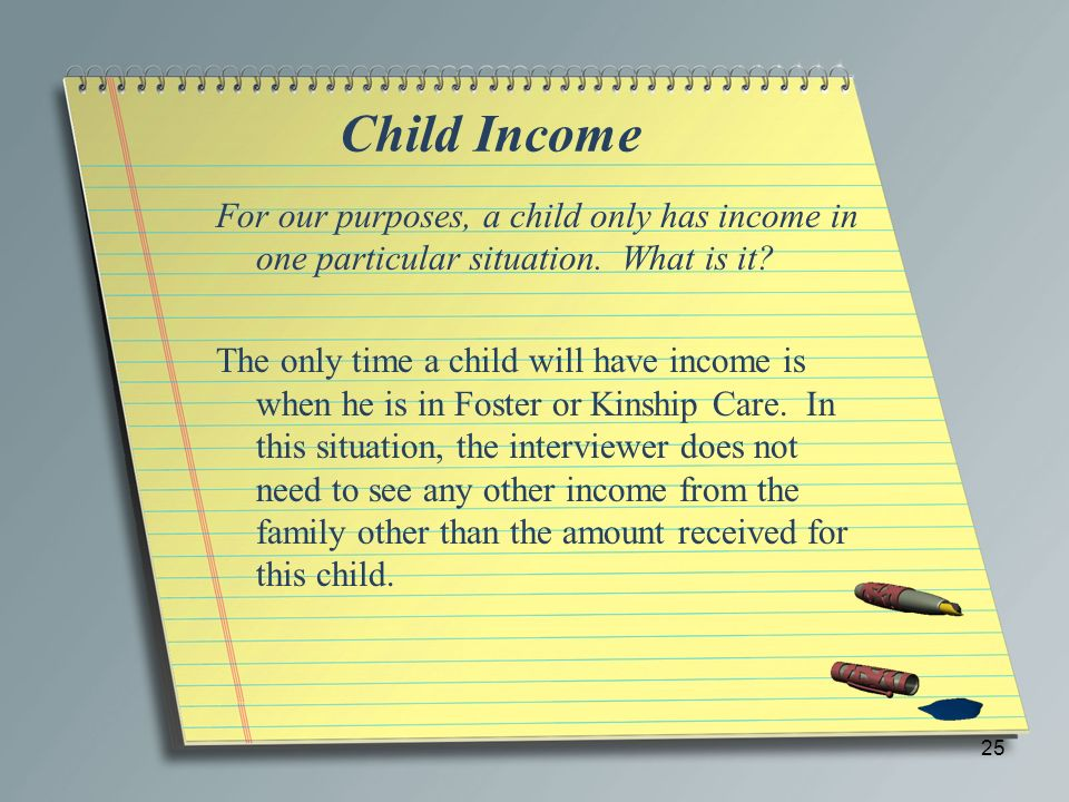 Child Income For our purposes, a child only has income in one particular situation. What is it? The only time a child will have income is when he is i