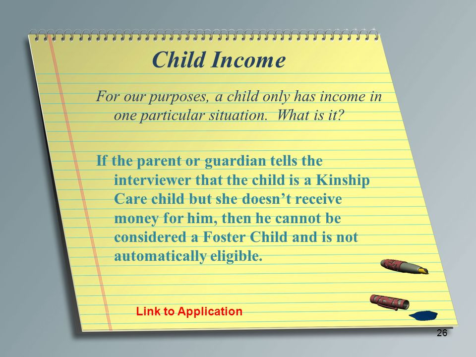 Child Income For our purposes, a child only has income in one particular situation. What is it? If the parent or guardian tells the interviewer that t