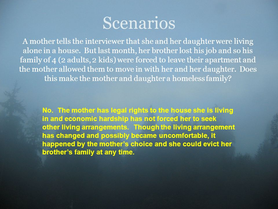 Scenarios A mother tells the interviewer that she and her daughter were living alone in a house. But last month, her brother lost his job and so his f