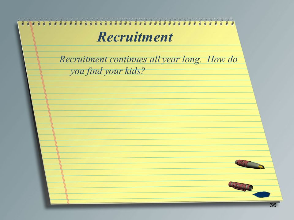 Recruitment Recruitment continues all year long. How do you find your kids? 36