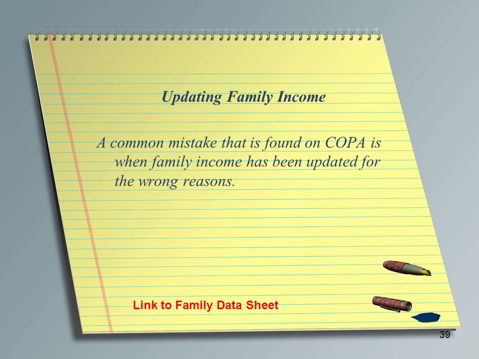 39 Updating Family Income A common mistake that is found on COPA is when family income has been updated for the wrong reasons. Link to Family Data She
