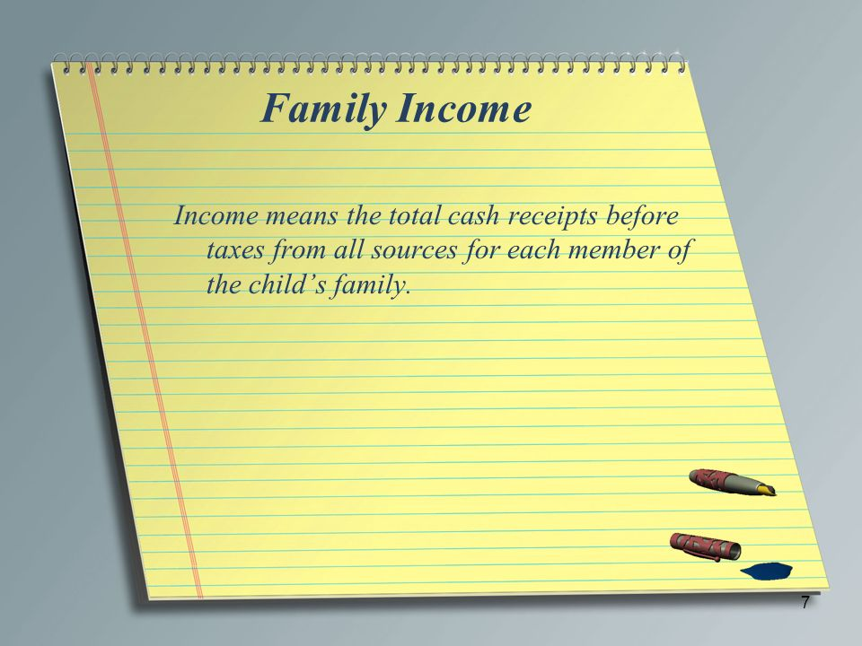 Family Income Income means the total cash receipts before taxes from all sources for each member of the childs family. 7
