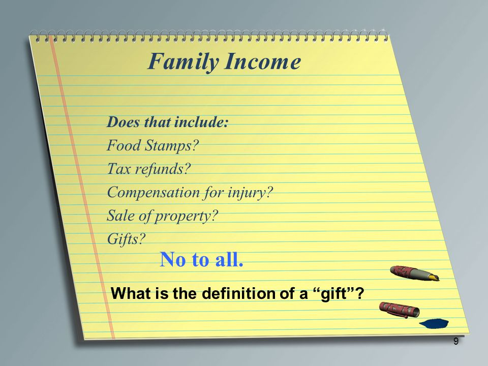 Family Income Does that include: Food Stamps? Tax refunds? Compensation for injury? Sale of property? Gifts? 9 No to all. What is the definition of a