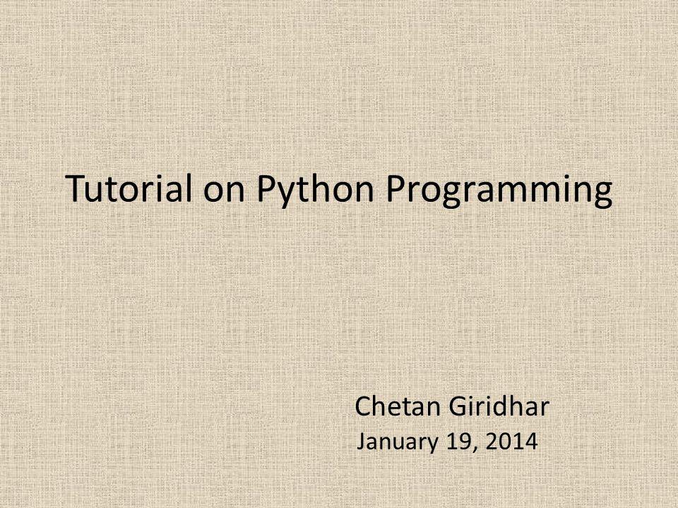 Tutorial on Python Programming Chetan Giridhar January 19, 2014