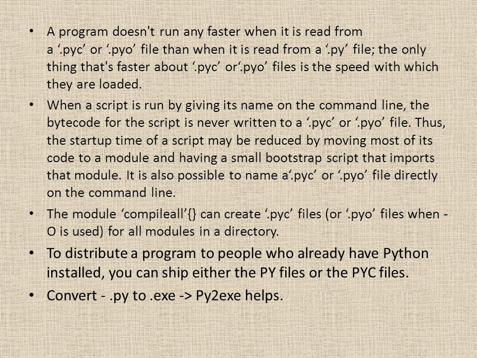 A program doesn't run any faster when it is read from a.pyc or.pyo file than when it is read from a.py file; the only thing that's faster about.pyc or