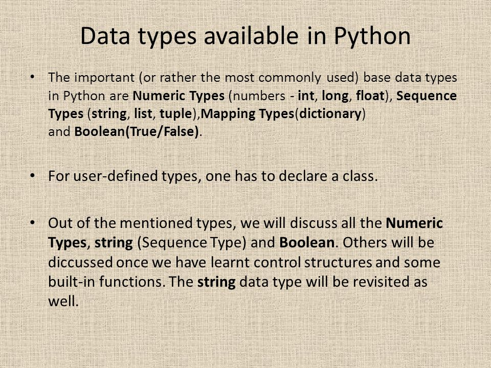 Data types available in Python The important (or rather the most commonly used) base data types in Python are Numeric Types (numbers - int, long, floa