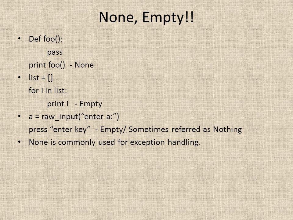 None, Empty!! Def foo(): pass print foo() - None list = [] for i in list: print i - Empty a = raw_input(enter a:) press enter key - Empty/ Sometimes r
