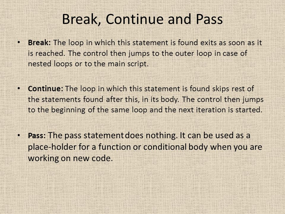 Break, Continue and Pass Break: The loop in which this statement is found exits as soon as it is reached. The control then jumps to the outer loop in