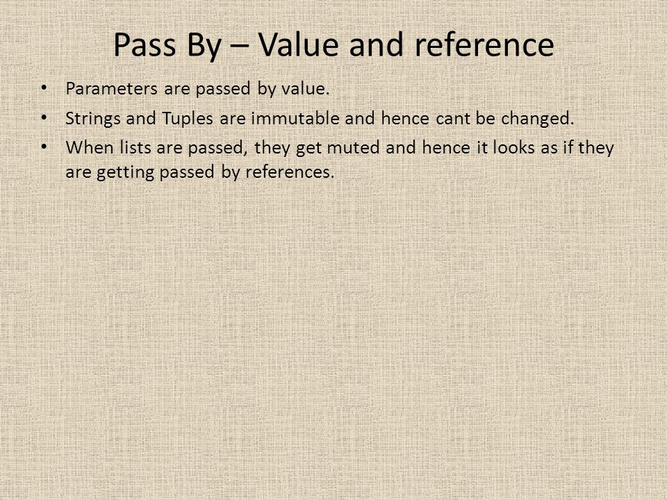 Pass By – Value and reference Parameters are passed by value. Strings and Tuples are immutable and hence cant be changed. When lists are passed, they