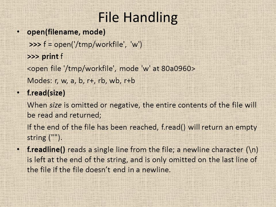 File Handling open(filename, mode) >>> f = open('/tmp/workfile', 'w') >>> print f Modes: r, w, a, b, r+, rb, wb, r+b f.read(size) When size is omitted