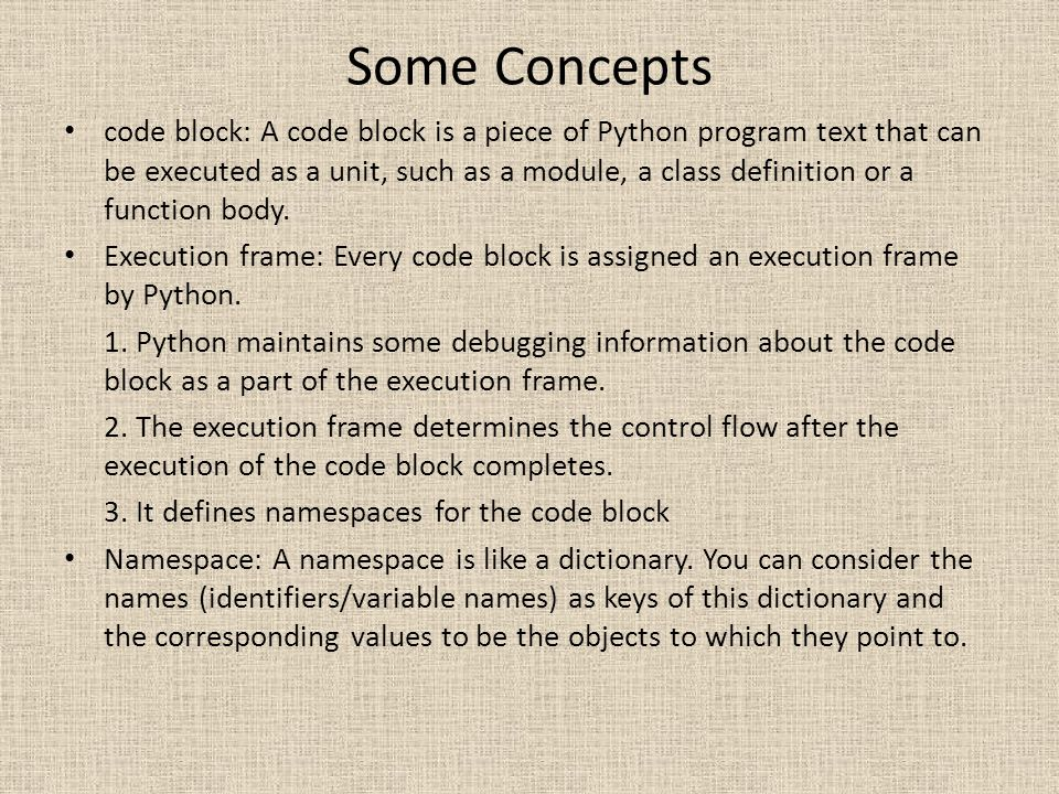 Some Concepts code block: A code block is a piece of Python program text that can be executed as a unit, such as a module, a class definition or a fun