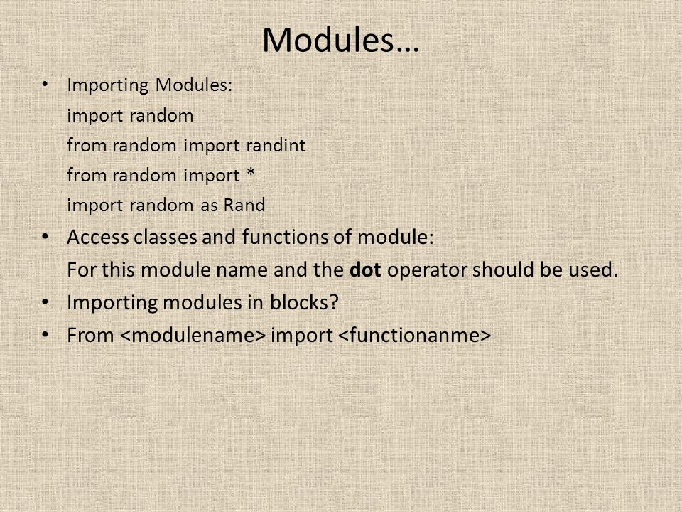 Modules… Importing Modules: import random from random import randint from random import * import random as Rand Access classes and functions of module