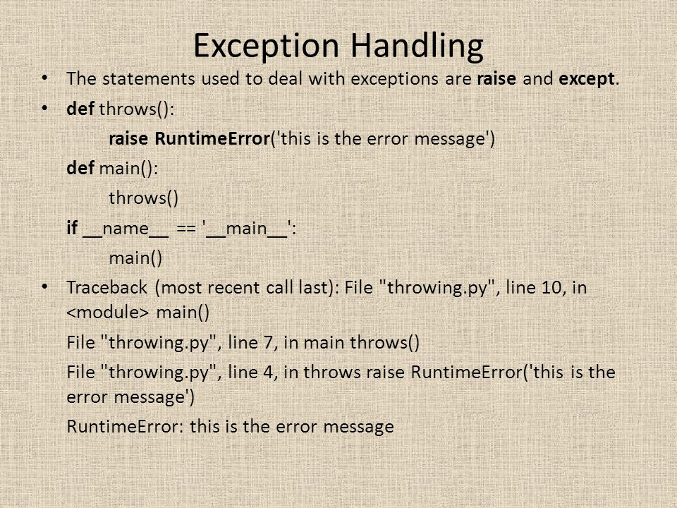 Exception Handling The statements used to deal with exceptions are raise and except. def throws(): raise RuntimeError('this is the error message') def