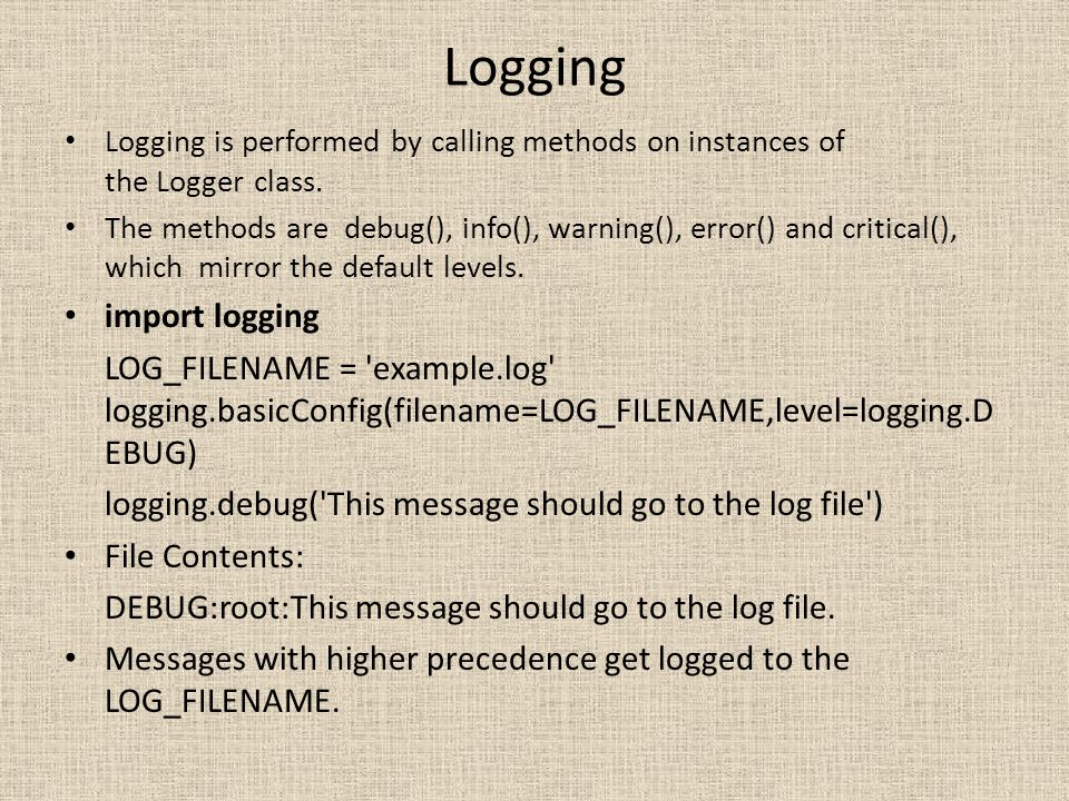 Logging Logging is performed by calling methods on instances of the Logger class. The methods are debug(), info(), warning(), error() and critical(),