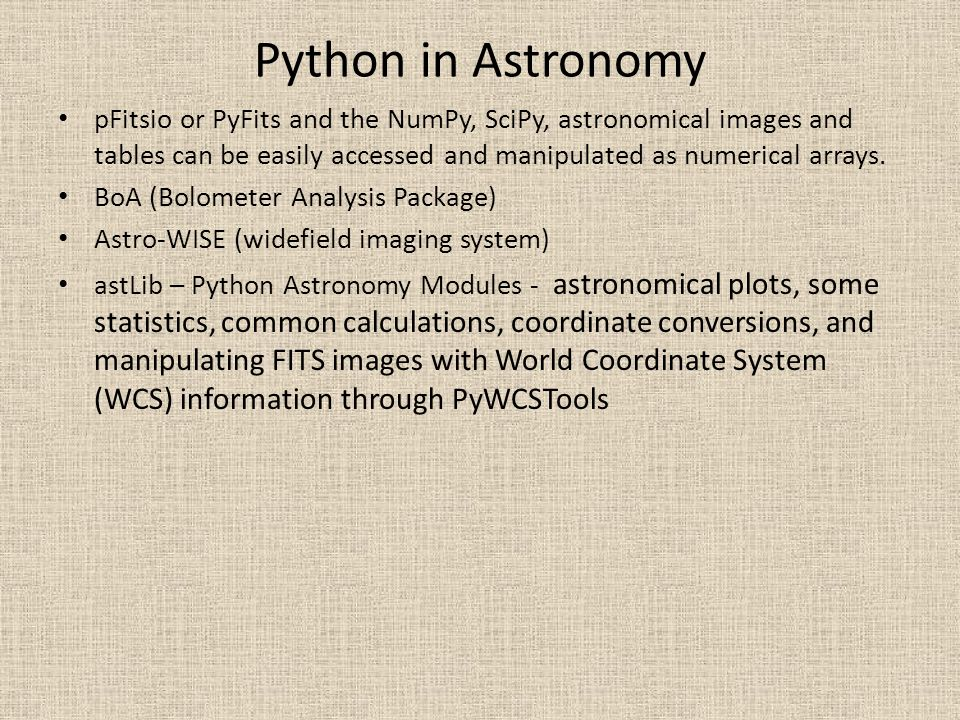 Python in Astronomy pFitsio or PyFits and the NumPy, SciPy, astronomical images and tables can be easily accessed and manipulated as numerical arrays.