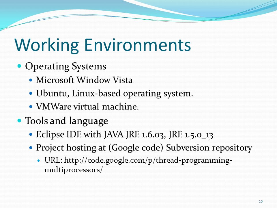 Working Environments Operating Systems Microsoft Window Vista Ubuntu, Linux-based operating system. VMWare virtual machine. Tools and language Eclipse