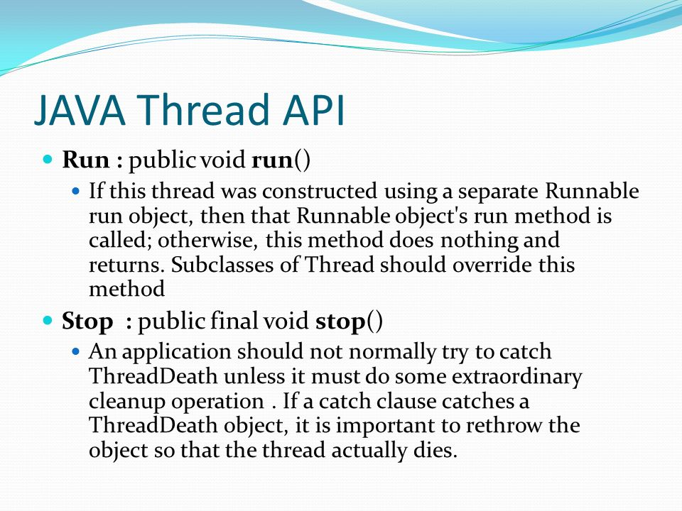 JAVA Thread API Run : public void run() If this thread was constructed using a separate Runnable run object, then that Runnable object's run method is