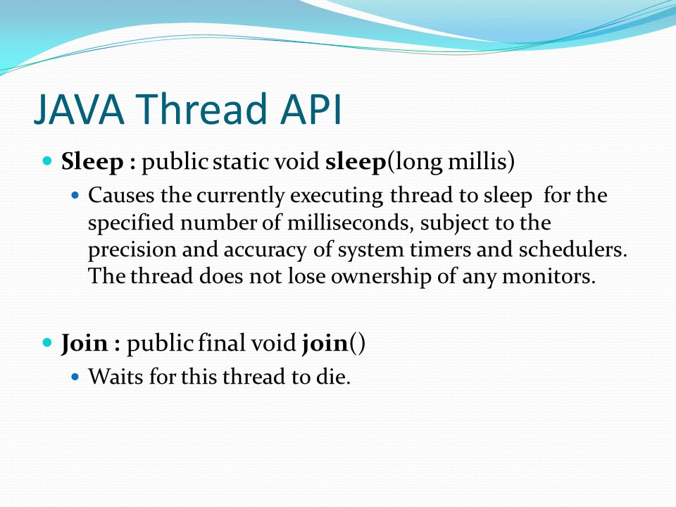 JAVA Thread API Sleep : public static void sleep(long millis) Causes the currently executing thread to sleep for the specified number of milliseconds,