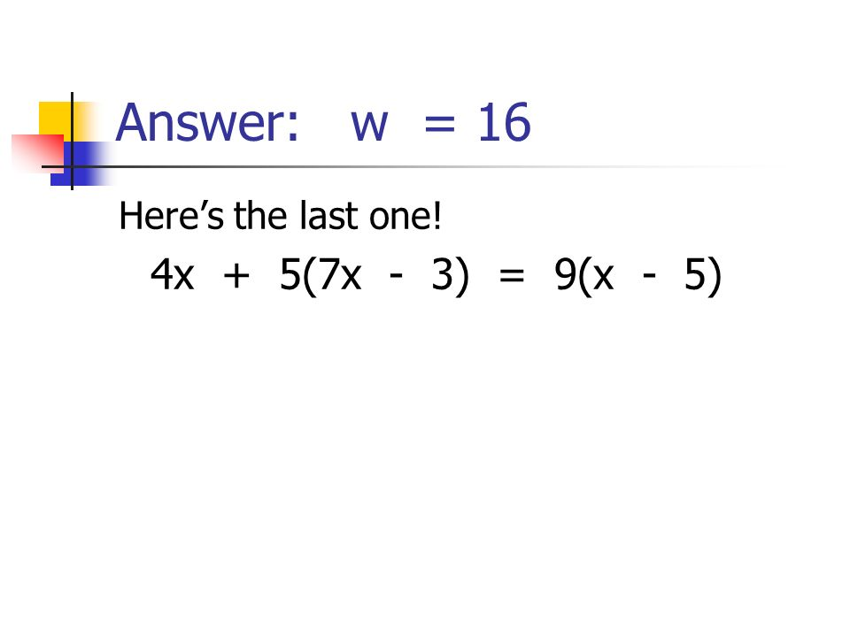 Answer: w = 16 Heres the last one! 4x + 5(7x - 3) = 9(x - 5)