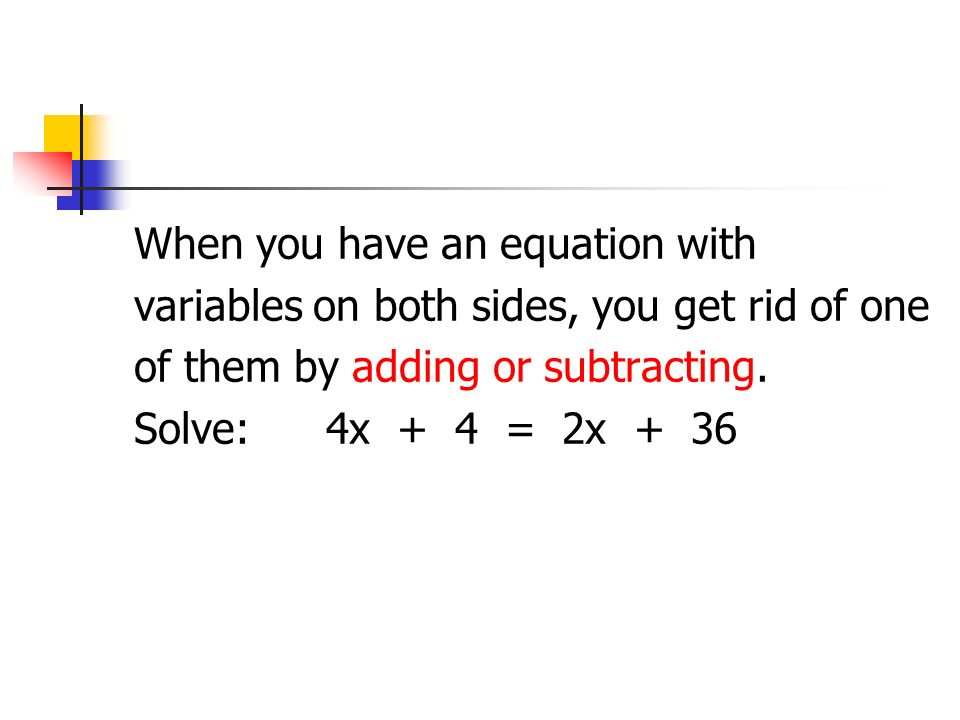 When you have an equation with variables on both sides, you get rid of one of them by adding or subtracting. Solve:4x + 4 = 2x + 36