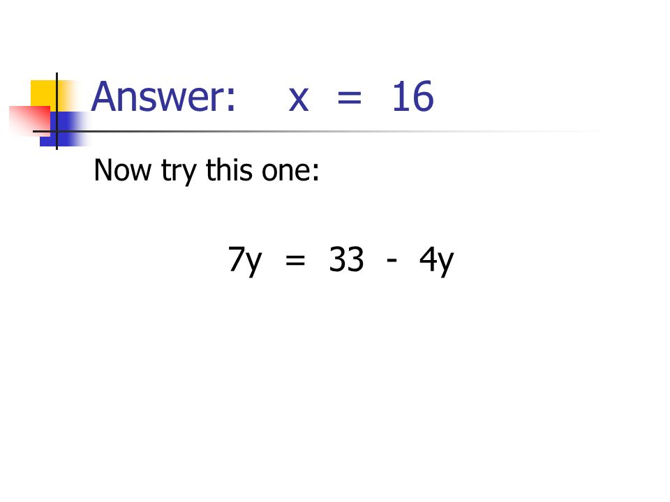 Answer: x = 16 Now try this one: 7y = 33 - 4y