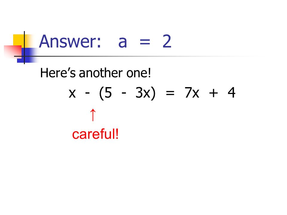Answer: a = 2 Heres another one! x - (5 - 3x) = 7x + 4 careful!