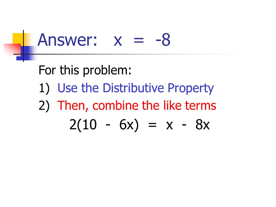 Answer: x = -8 For this problem: 1) Use the Distributive Property 2) Then, combine the like terms 2(10 - 6x) = x - 8x