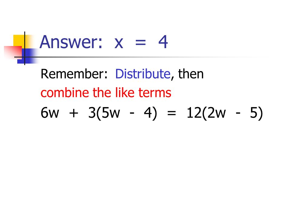 Answer: x = 4 Remember: Distribute, then combine the like terms 6w + 3(5w - 4) = 12(2w - 5)