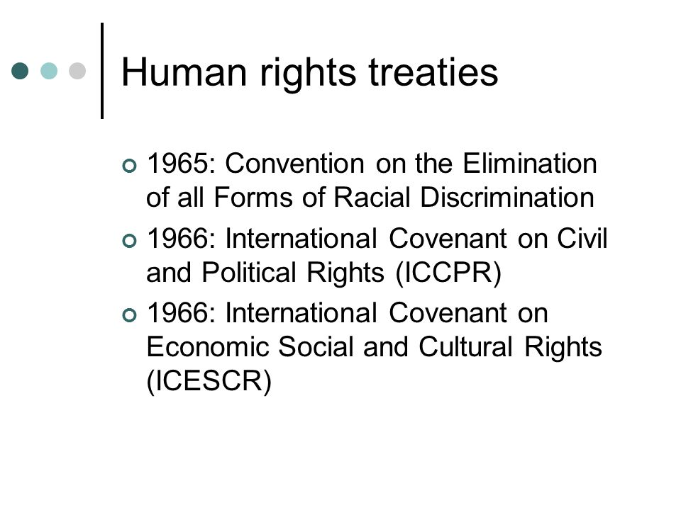 Human rights treaties 1965: Convention on the Elimination of all Forms of Racial Discrimination 1966: International Covenant on Civil and Political Ri