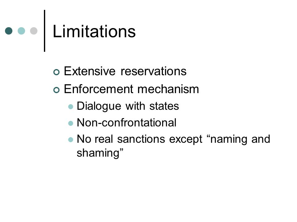 Limitations Extensive reservations Enforcement mechanism Dialogue with states Non-confrontational No real sanctions except naming and shaming
